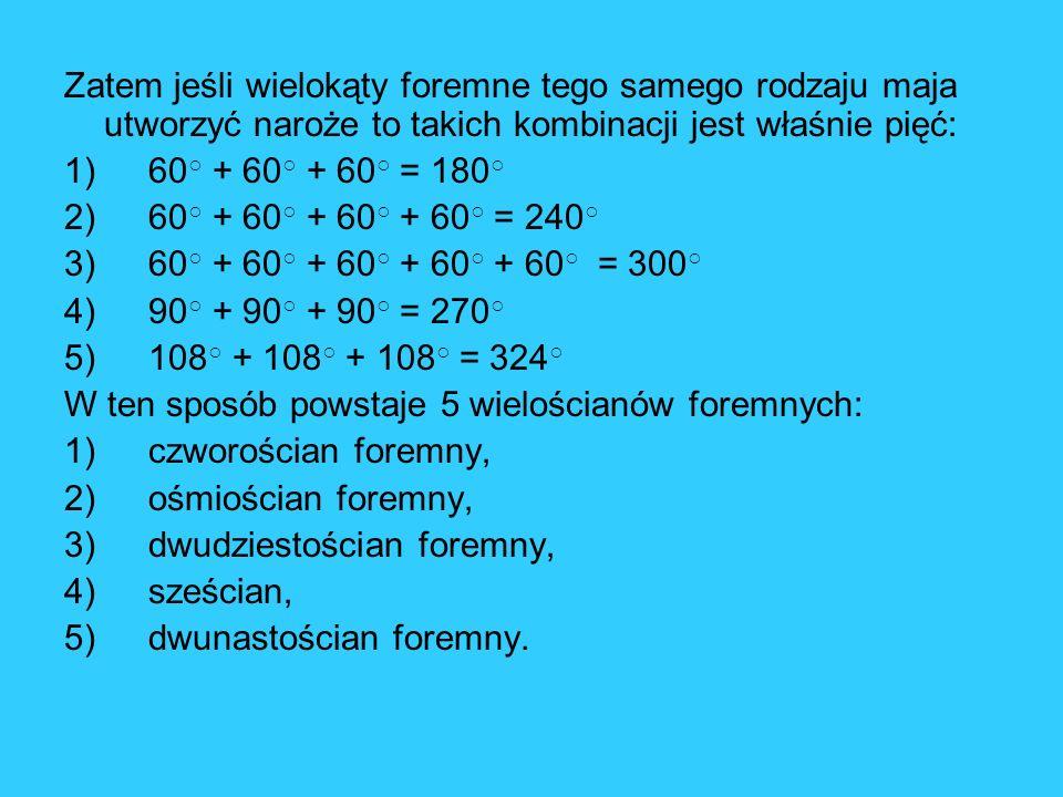 Zatem jeśli wielokąty foremne tego samego rodzaju maja utworzyć naroże to takich kombinacji jest właśnie pięć: 1) 60 + 60 + 60 = 180 2) 60 + 60 + 60 +