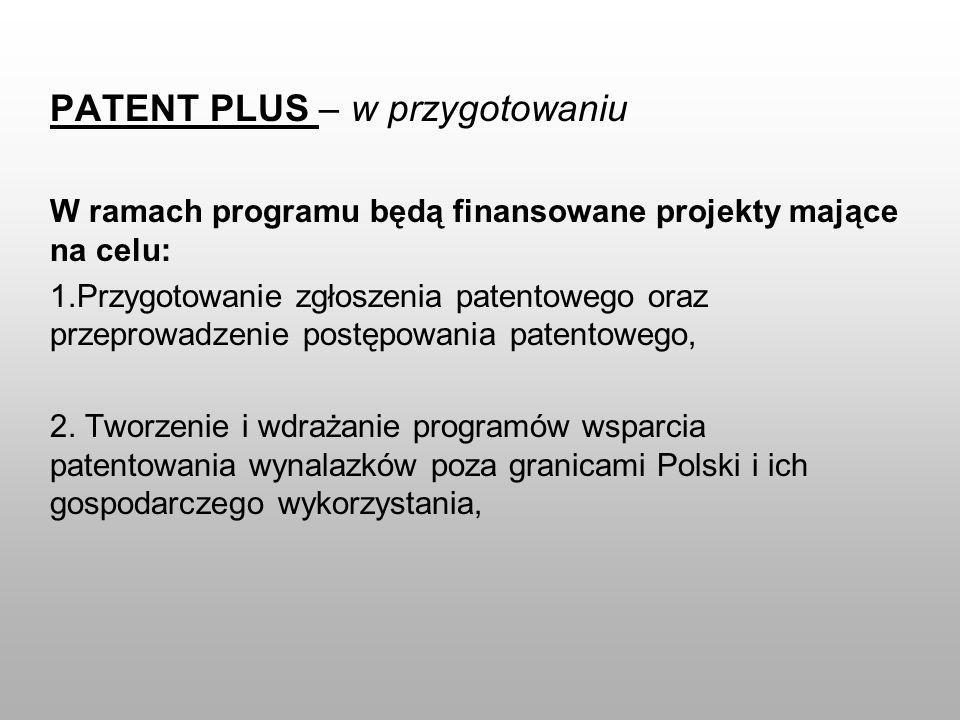 PATENT PLUS – w przygotowaniu W ramach programu będą finansowane projekty mające na celu: 1.Przygotowanie zgłoszenia patentowego oraz przeprowadzenie