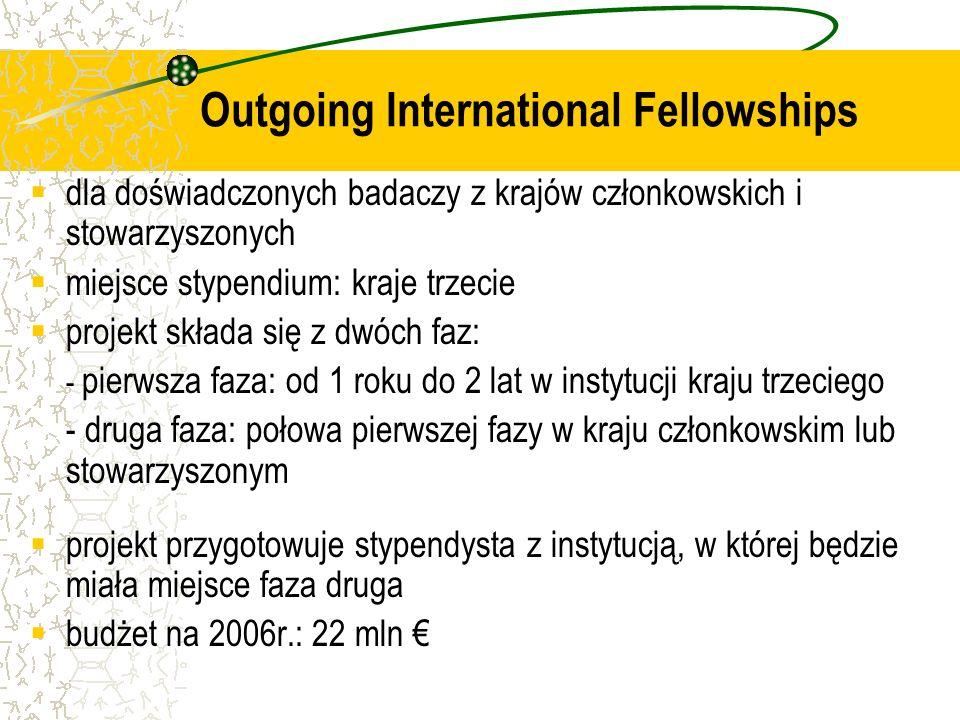 dla doświadczonych badaczy z krajów członkowskich i stowarzyszonych miejsce stypendium: kraje trzecie projekt składa się z dwóch faz: - pierwsza faza: od 1 roku do 2 lat w instytucji kraju trzeciego - druga faza: połowa pierwszej fazy w kraju członkowskim lub stowarzyszonym projekt przygotowuje stypendysta z instytucją, w której będzie miała miejsce faza druga budżet na 2006r.: 22 mln Outgoing International Fellowships