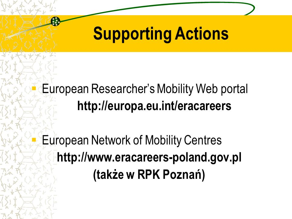 European Researchers Mobility Web portal http://europa.eu.int/eracareers European Network of Mobility Centres http://www.eracareers-poland.gov.pl (także w RPK Poznań) Supporting Actions