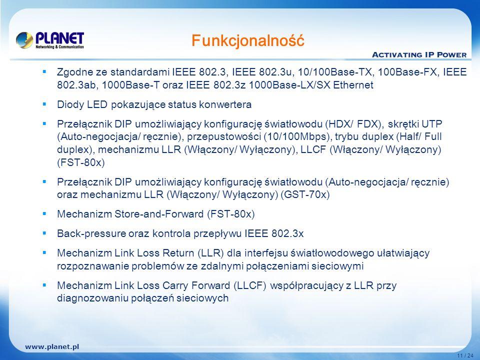 www.planet.pl 11 / 24 Funkcjonalność Zgodne ze standardami IEEE 802.3, IEEE 802.3u, 10/100Base-TX, 100Base-FX, IEEE 802.3ab, 1000Base-T oraz IEEE 802.3z 1000Base-LX/SX Ethernet Diody LED pokazujące status konwertera Przełącznik DIP umożliwiający konfigurację światłowodu (HDX/ FDX), skrętki UTP (Auto-negocjacja/ ręcznie), przepustowości (10/100Mbps), trybu duplex (Half/ Full duplex), mechanizmu LLR (Włączony/ Wyłączony), LLCF (Włączony/ Wyłączony) (FST-80x) Przełącznik DIP umożliwiający konfigurację światłowodu (Auto-negocjacja/ ręcznie) oraz mechanizmu LLR (Włączony/ Wyłączony) (GST-70x) Mechanizm Store-and-Forward (FST-80x) Back-pressure oraz kontrola przepływu IEEE 802.3x Mechanizm Link Loss Return (LLR) dla interfejsu światłowodowego ułatwiający rozpoznawanie problemów ze zdalnymi połączeniami sieciowymi Mechanizm Link Loss Carry Forward (LLCF) współpracujący z LLR przy diagnozowaniu połączeń sieciowych