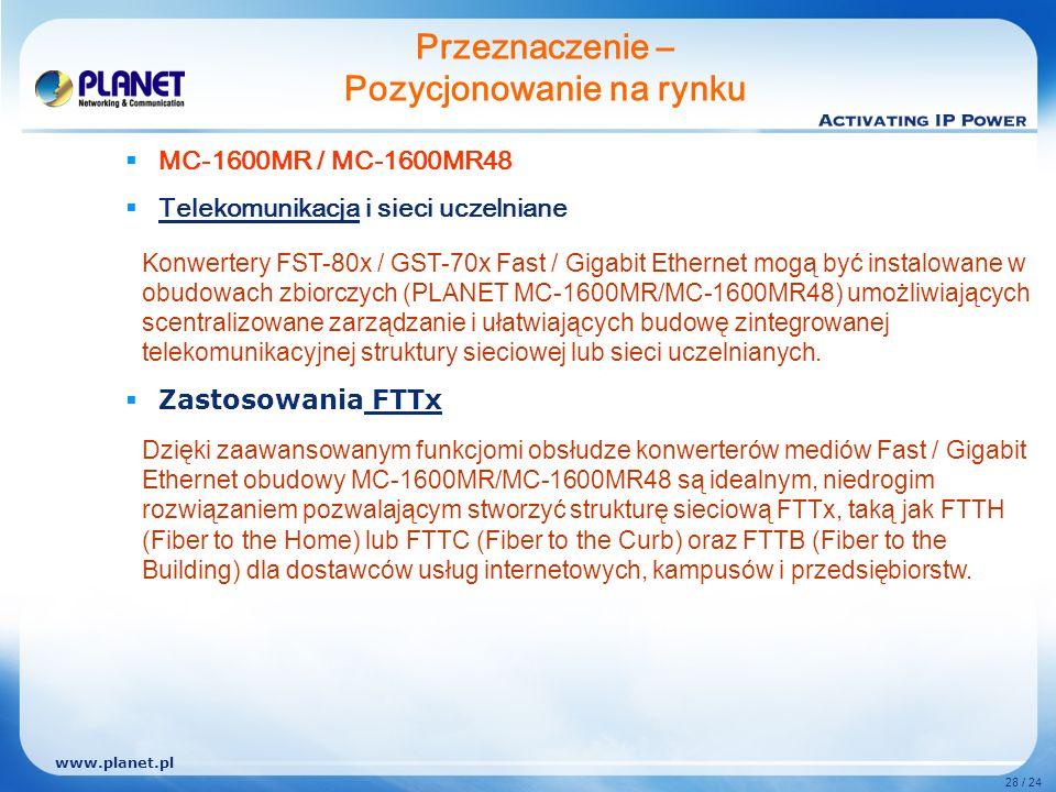 www.planet.pl 28 / 24 MC-1600MR / MC-1600MR48 Telekomunikacja i sieci uczelniane Zastosowania FTTx Przeznaczenie – Pozycjonowanie na rynku Konwertery FST-80x / GST-70x Fast / Gigabit Ethernet mogą być instalowane w obudowach zbiorczych (PLANET MC-1600MR/MC-1600MR48) umożliwiających scentralizowane zarządzanie i ułatwiających budowę zintegrowanej telekomunikacyjnej struktury sieciowej lub sieci uczelnianych.