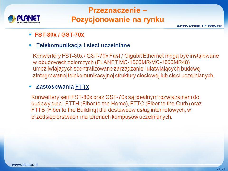www.planet.pl 29 / 24 Telekomunikacja i sieci uczelniane Zastosowania FTTx Przeznaczenie – Pozycjonowanie na rynku Konwertery FST-80x / GST-70x Fast / Gigabit Ethernet mogą być instalowane w obudowach zbiorczych (PLANET MC-1600MR/MC-1600MR48) umożliwiających scentralizowane zarządzanie i ułatwiających budowę zintegrowanej telekomunikacyjnej struktury sieciowej lub sieci uczelnianych.
