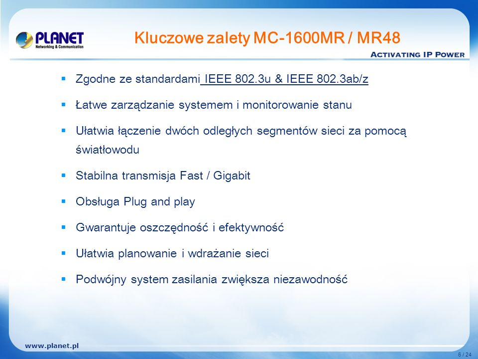 www.planet.pl 6 / 24 Kluczowe zalety MC-1600MR / MR48 Zgodne ze standardami IEEE 802.3u & IEEE 802.3ab/z Łatwe zarządzanie systemem i monitorowanie stanu Ułatwia łączenie dwóch odległych segmentów sieci za pomocą światłowodu Stabilna transmisja Fast / Gigabit Obsługa Plug and play Gwarantuje oszczędność i efektywność Ułatwia planowanie i wdrażanie sieci Podwójny system zasilania zwiększa niezawodność