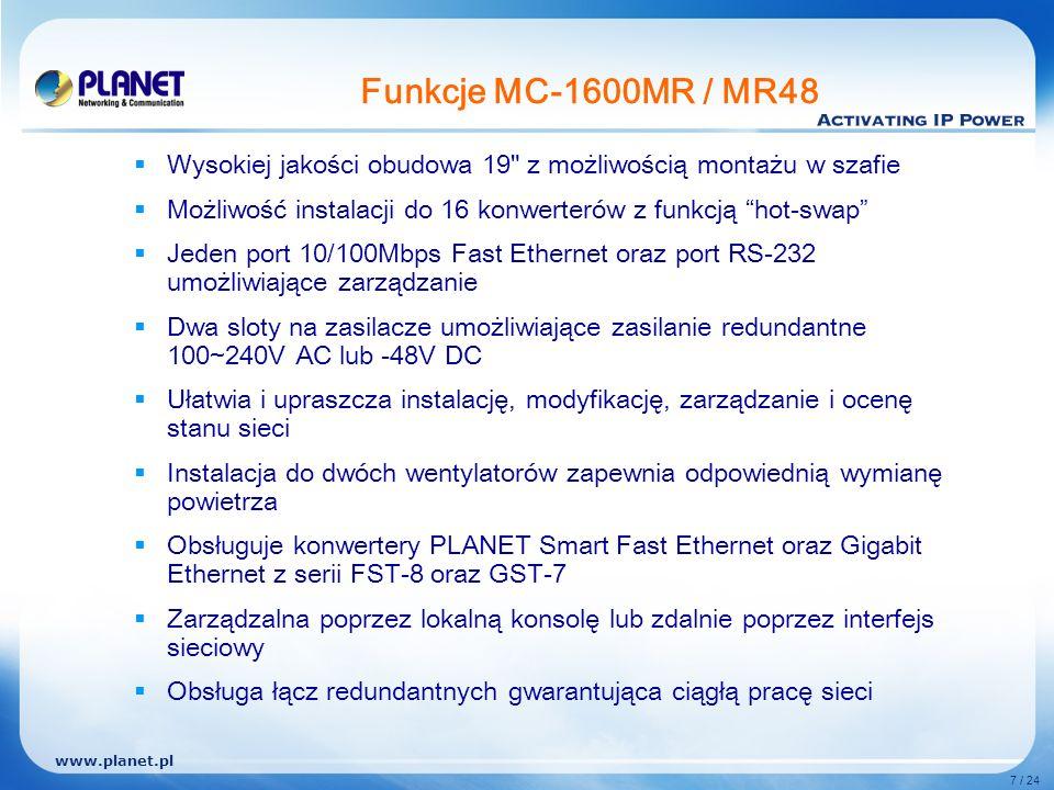www.planet.pl 7 / 24 Funkcje MC-1600MR / MR48 Wysokiej jakości obudowa 19 z możliwością montażu w szafie Możliwość instalacji do 16 konwerterów z funkcją hot-swap Jeden port 10/100Mbps Fast Ethernet oraz port RS-232 umożliwiające zarządzanie Dwa sloty na zasilacze umożliwiające zasilanie redundantne 100~240V AC lub -48V DC Ułatwia i upraszcza instalację, modyfikację, zarządzanie i ocenę stanu sieci Instalacja do dwóch wentylatorów zapewnia odpowiednią wymianę powietrza Obsługuje konwertery PLANET Smart Fast Ethernet oraz Gigabit Ethernet z serii FST-8 oraz GST-7 Zarządzalna poprzez lokalną konsolę lub zdalnie poprzez interfejs sieciowy Obsługa łącz redundantnych gwarantująca ciągłą pracę sieci
