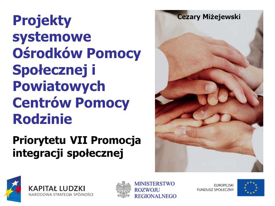 Projekty systemowe Ośrodków Pomocy Społecznej i Powiatowych Centrów Pomocy Rodzinie Priorytetu VII Promocja integracji społecznej Cezary Miżejewski