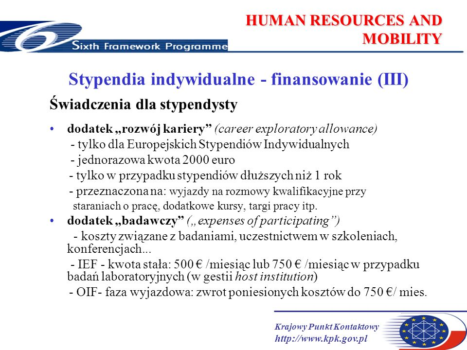 Krajowy Punkt Kontaktowy http://www.kpk.gov.pl HUMAN RESOURCES AND MOBILITY Stypendia indywidualne - finansowanie (III) Świadczenia dla stypendysty dodatek rozwój kariery (career exploratory allowance) - tylko dla Europejskich Stypendiów Indywidualnych - jednorazowa kwota 2000 euro - tylko w przypadku stypendiów dłuższych niż 1 rok - przeznaczona na: wyjazdy na rozmowy kwalifikacyjne przy staraniach o pracę, dodatkowe kursy, targi pracy itp.