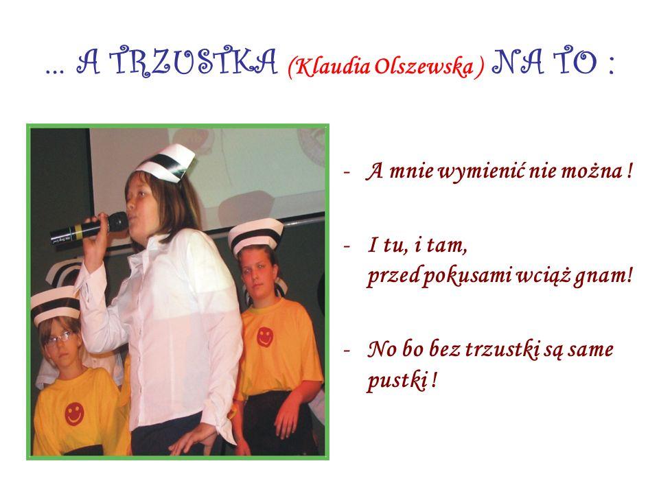 … A TRZUSTKA (Klaudia Olszewska ) NA TO : -A mnie wymienić nie można ! -I tu, i tam, przed pokusami wciąż gnam! -No bo bez trzustki są same pustki !