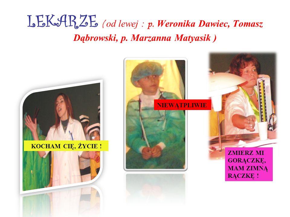 LEKARZE ( od lewej : p. Weronika Dawiec, Tomasz Dąbrowski, p. Marzanna Matyasik ) KOCHAM CIĘ, ŻYCIE ! ZMIERZ MI GORĄCZKĘ, MAM ZIMNĄ RĄCZKĘ ! NIEWĄTPLI