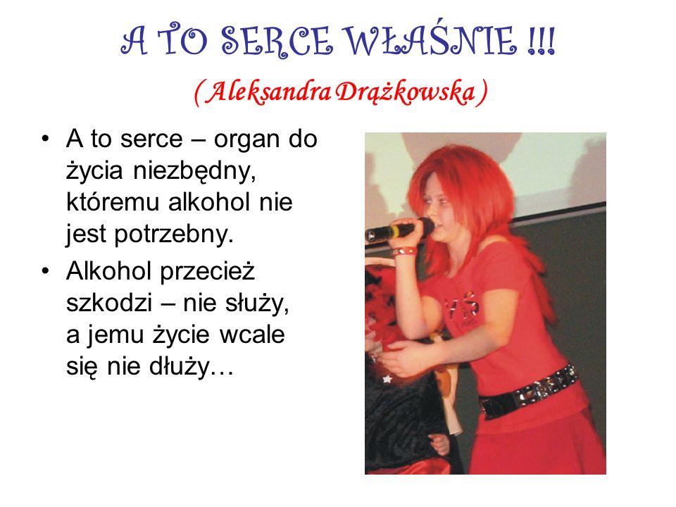 A TO SERCE WŁA Ś NIE !!! ( Aleksandra Drążkowska ) A to serce – organ do życia niezbędny, któremu alkohol nie jest potrzebny. Alkohol przecież szkodzi