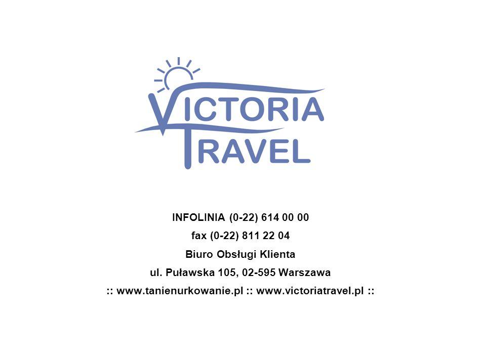 INFOLINIA (0-22) 614 00 00 fax (0-22) 811 22 04 Biuro Obsługi Klienta ul. Puławska 105, 02-595 Warszawa :: www.tanienurkowanie.pl :: www.victoriatrave