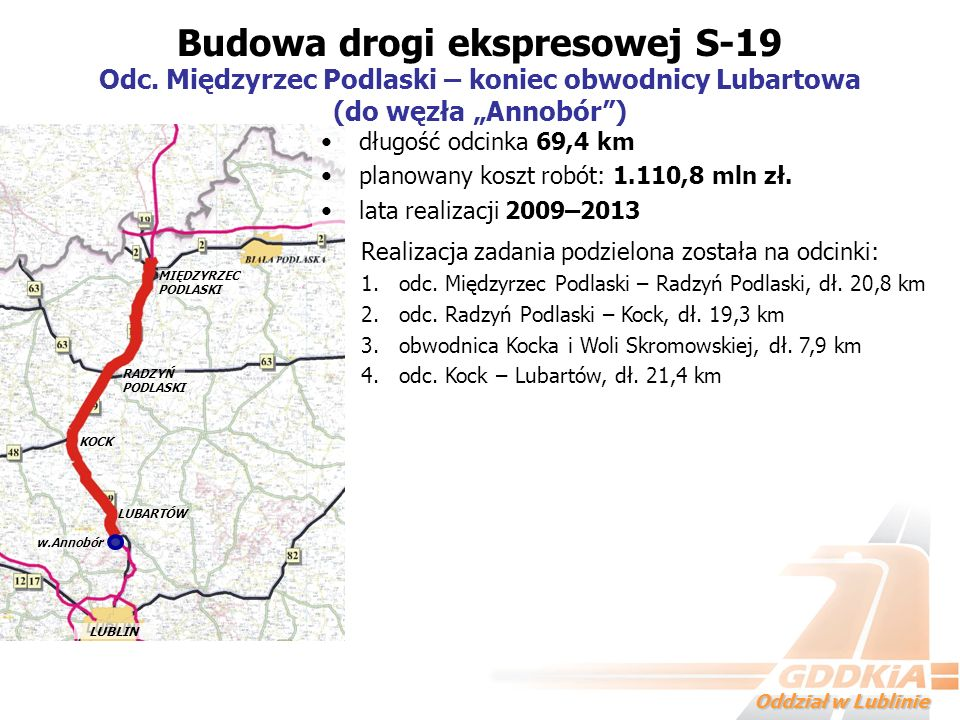 Oddział w Lublinie długość odcinka 69,4 km planowany koszt robót: 1.110,8 mln zł. lata realizacji 2009–2013 Budowa drogi ekspresowej S-19 Odc. Międzyr