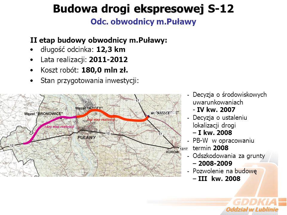 Oddział w Lublinie długość odcinka: 12,3 km Lata realizacji: 2011-2012 Koszt robót: 180,0 mln zł. Stan przygotowania inwestycji: - Decyzja o środowisk
