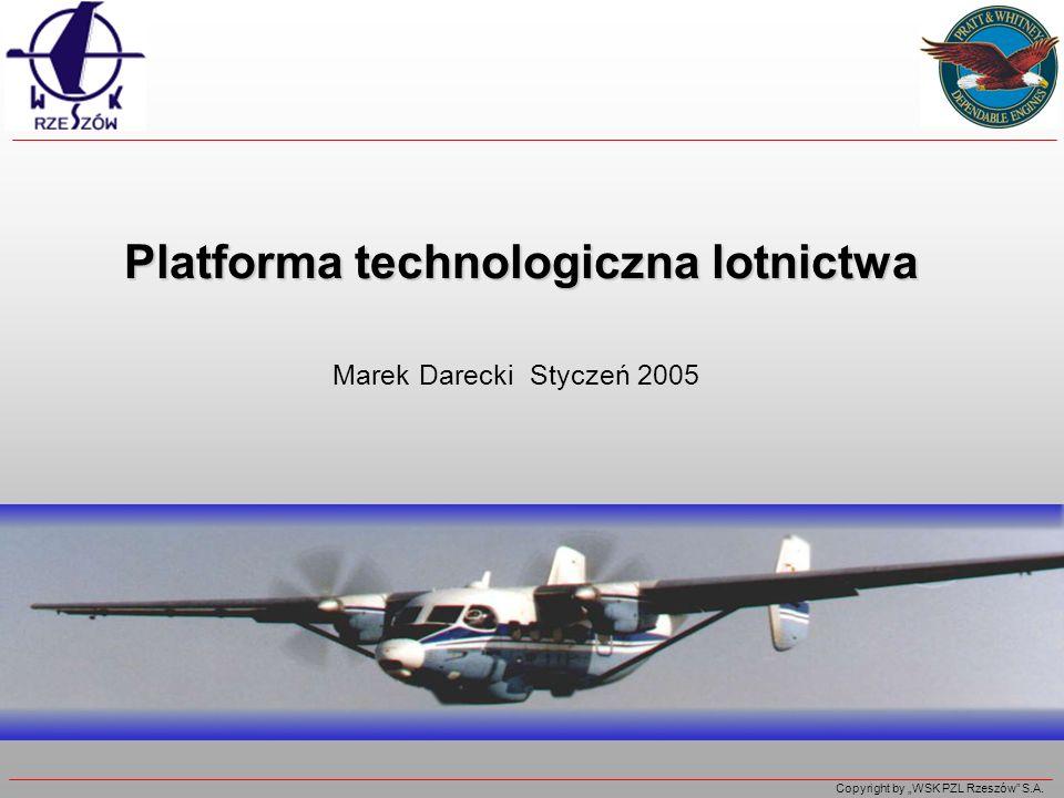Copyright by WSK PZL Rzeszów S.A. Platforma technologiczna lotnictwa Marek Darecki Styczeń 2005