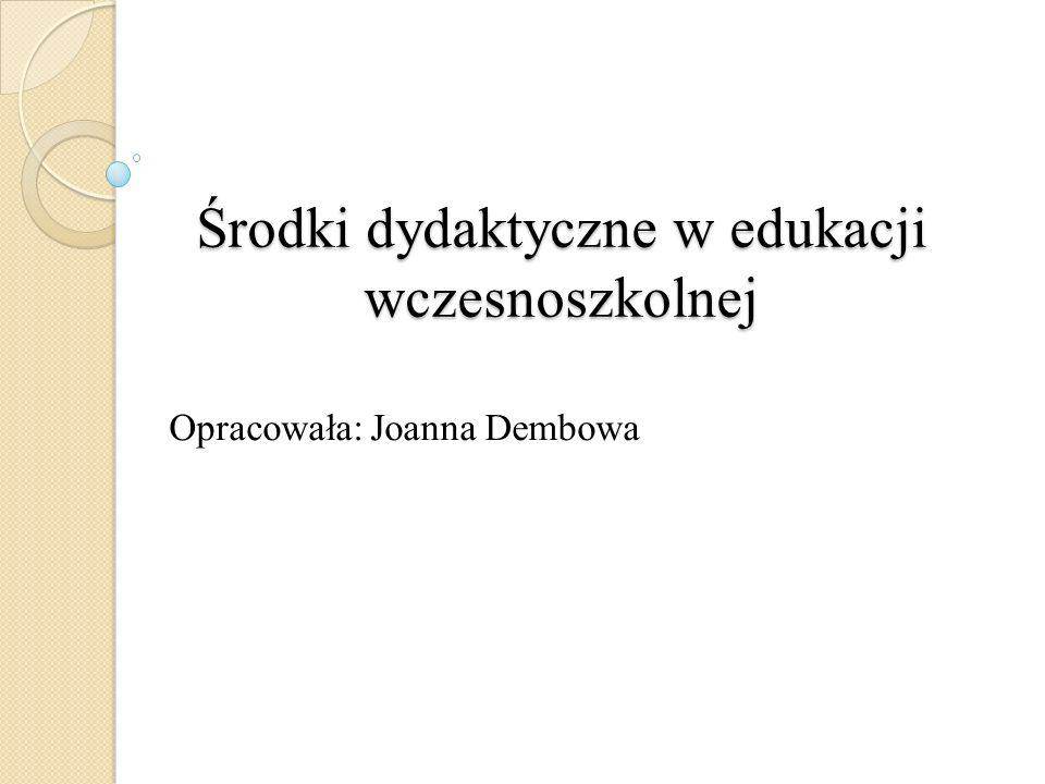 Środki dydaktyczne w edukacji wczesnoszkolnej Opracowała: Joanna Dembowa