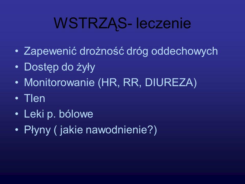 WSTRZĄS- leczenie Zapewenić drożność dróg oddechowych Dostęp do żyły Monitorowanie (HR, RR, DIUREZA) Tlen Leki p. bólowe Płyny ( jakie nawodnienie?)