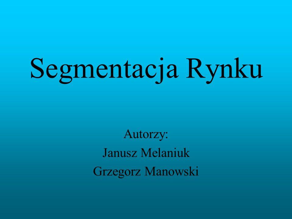 Segmentacja Rynku Autorzy: Janusz Melaniuk Grzegorz Manowski