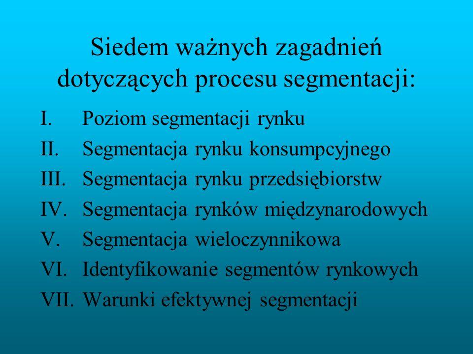 Siedem ważnych zagadnień dotyczących procesu segmentacji: I.Poziom segmentacji rynku II.Segmentacja rynku konsumpcyjnego III.Segmentacja rynku przedsi
