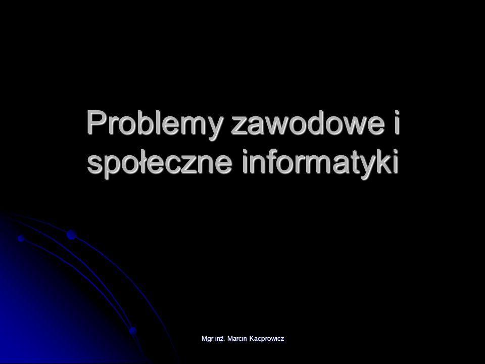Mgr inż. Marcin Kacprowicz Problemy zawodowe i społeczne informatyki