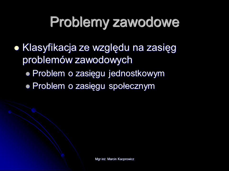 Mgr inż. Marcin Kacprowicz Problemy zawodowe Klasyfikacja ze względu na zasięg problemów zawodowych Klasyfikacja ze względu na zasięg problemów zawodo
