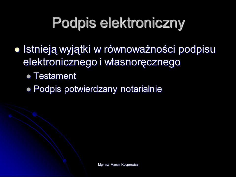 Mgr inż. Marcin Kacprowicz Podpis elektroniczny Istnieją wyjątki w równoważności podpisu elektronicznego i własnoręcznego Istnieją wyjątki w równoważn