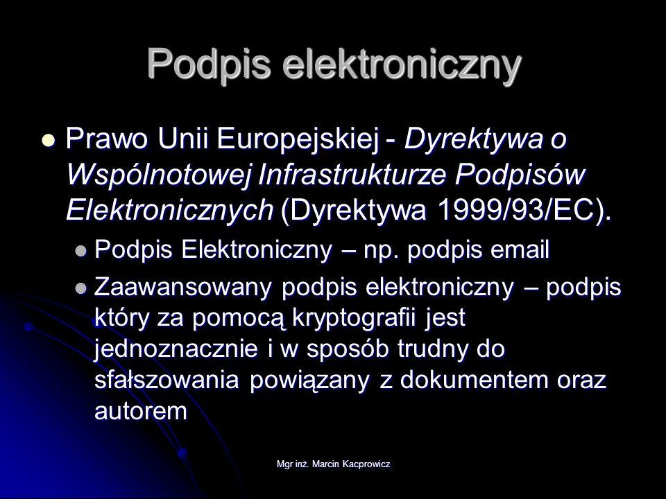 Mgr inż. Marcin Kacprowicz Podpis elektroniczny Prawo Unii Europejskiej - Dyrektywa o Wspólnotowej Infrastrukturze Podpisów Elektronicznych (Dyrektywa