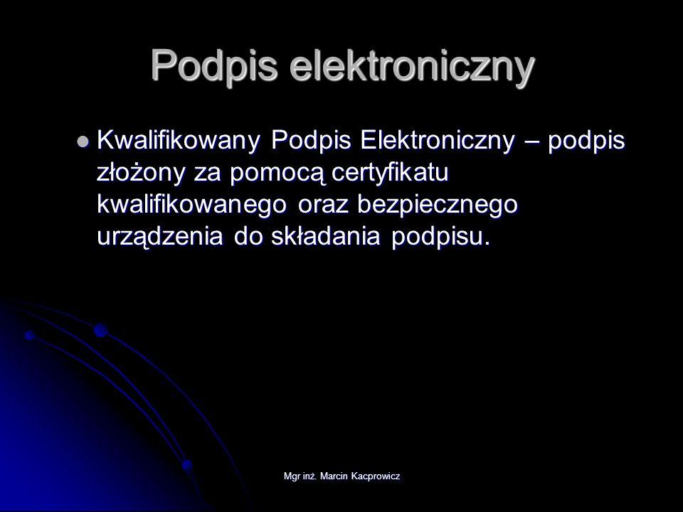 Mgr inż. Marcin Kacprowicz Podpis elektroniczny Kwalifikowany Podpis Elektroniczny – podpis złożony za pomocą certyfikatu kwalifikowanego oraz bezpiec