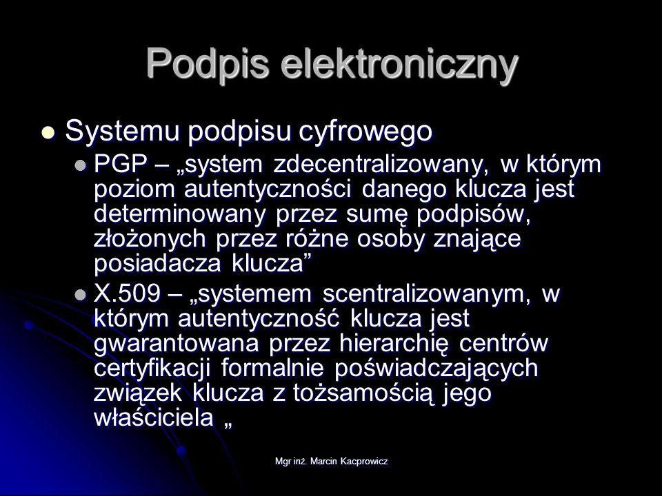 Mgr inż. Marcin Kacprowicz Podpis elektroniczny Systemu podpisu cyfrowego Systemu podpisu cyfrowego PGP – system zdecentralizowany, w którym poziom au