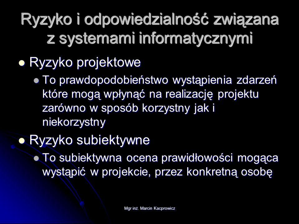 Mgr inż. Marcin Kacprowicz Ryzyko i odpowiedzialność związana z systemami informatycznymi Ryzyko projektowe Ryzyko projektowe To prawdopodobieństwo wy
