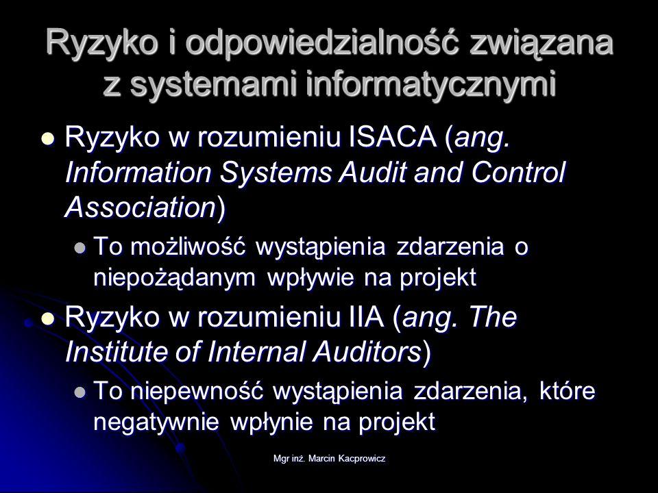 Mgr inż. Marcin Kacprowicz Ryzyko i odpowiedzialność związana z systemami informatycznymi Ryzyko w rozumieniu ISACA (ang. Information Systems Audit an