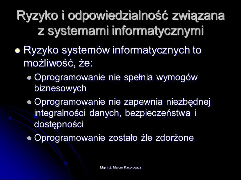 Mgr inż. Marcin Kacprowicz Ryzyko i odpowiedzialność związana z systemami informatycznymi Ryzyko systemów informatycznych to możliwość, że: Ryzyko sys