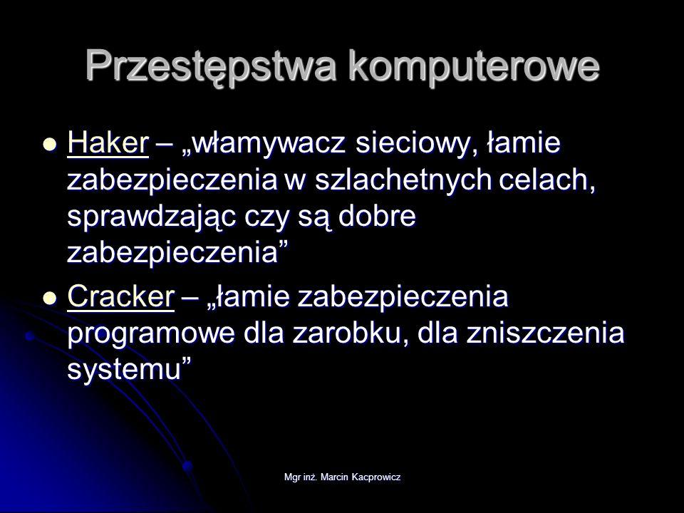 Mgr inż. Marcin Kacprowicz Przestępstwa komputerowe Haker – włamywacz sieciowy, łamie zabezpieczenia w szlachetnych celach, sprawdzając czy są dobre z