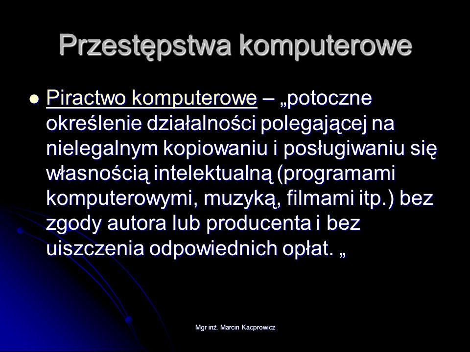 Mgr inż. Marcin Kacprowicz Przestępstwa komputerowe Piractwo komputerowe – potoczne określenie działalności polegającej na nielegalnym kopiowaniu i po