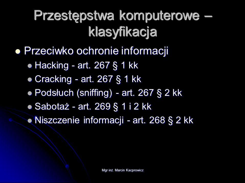 Mgr inż. Marcin Kacprowicz Przestępstwa komputerowe – klasyfikacja Przeciwko ochronie informacji Przeciwko ochronie informacji Hacking - art. 267 § 1