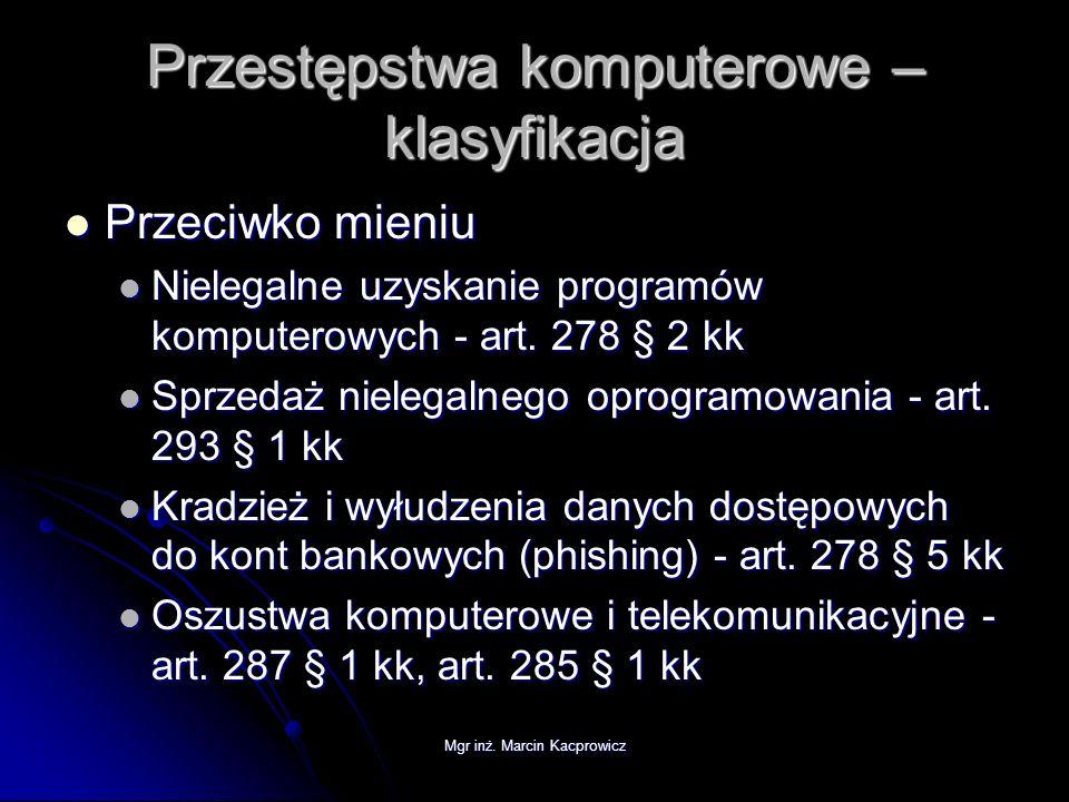 Mgr inż. Marcin Kacprowicz Przestępstwa komputerowe – klasyfikacja Przeciwko mieniu Przeciwko mieniu Nielegalne uzyskanie programów komputerowych - ar