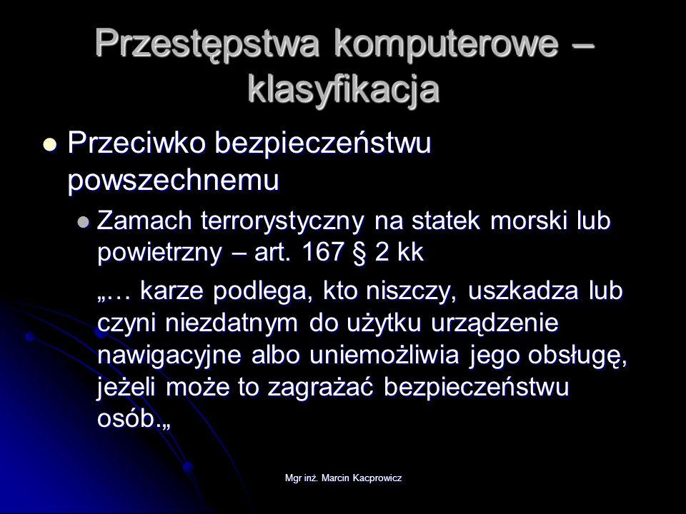 Mgr inż. Marcin Kacprowicz Przestępstwa komputerowe – klasyfikacja Przeciwko bezpieczeństwu powszechnemu Przeciwko bezpieczeństwu powszechnemu Zamach