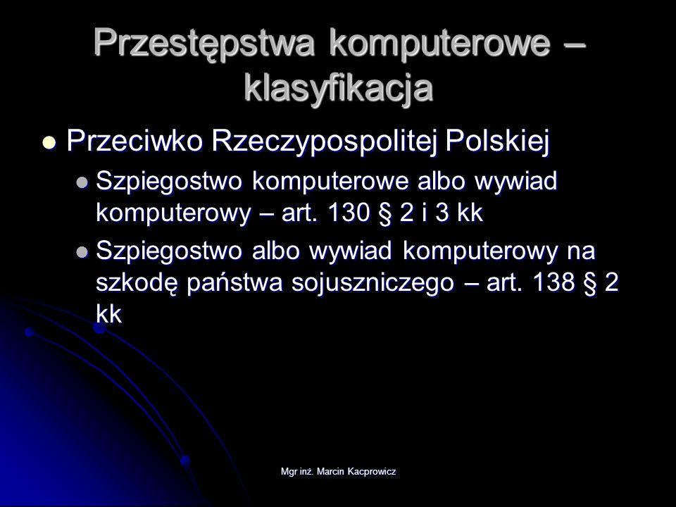 Mgr inż. Marcin Kacprowicz Przestępstwa komputerowe – klasyfikacja Przeciwko Rzeczypospolitej Polskiej Przeciwko Rzeczypospolitej Polskiej Szpiegostwo