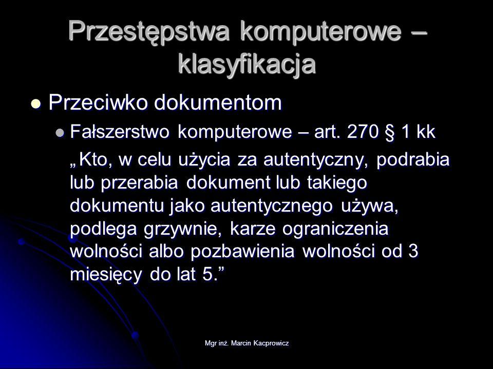 Mgr inż. Marcin Kacprowicz Przestępstwa komputerowe – klasyfikacja Przeciwko dokumentom Przeciwko dokumentom Fałszerstwo komputerowe – art. 270 § 1 kk