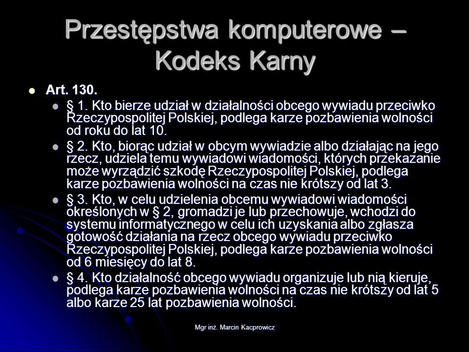 Mgr inż. Marcin Kacprowicz Przestępstwa komputerowe – Kodeks Karny Art. 130. Art. 130. § 1. Kto bierze udział w działalności obcego wywiadu przeciwko