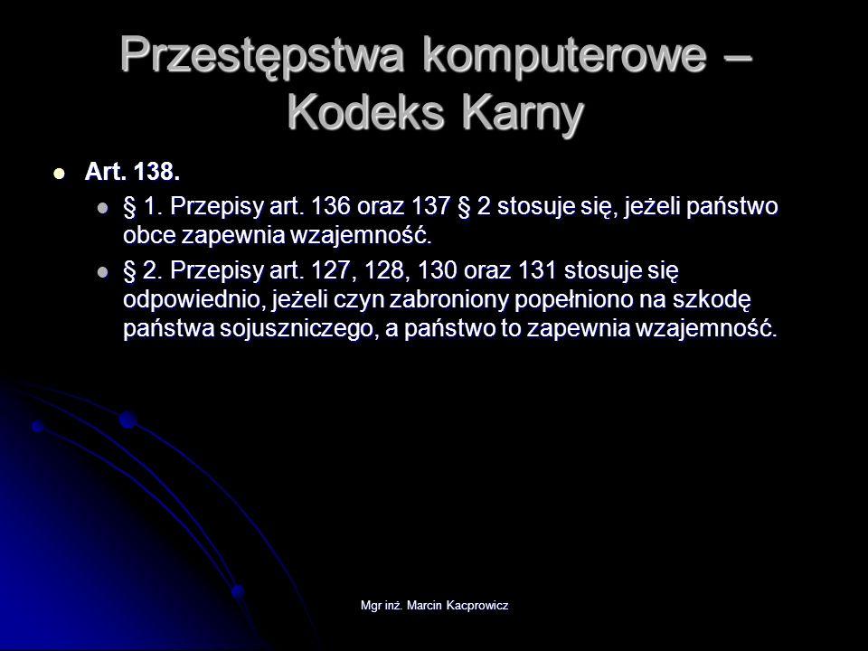 Mgr inż. Marcin Kacprowicz Przestępstwa komputerowe – Kodeks Karny Art. 138. Art. 138. § 1. Przepisy art. 136 oraz 137 § 2 stosuje się, jeżeli państwo