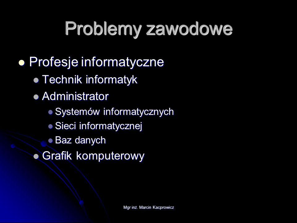 Mgr inż. Marcin Kacprowicz Problemy zawodowe Profesje informatyczne Profesje informatyczne Technik informatyk Technik informatyk Administrator Adminis