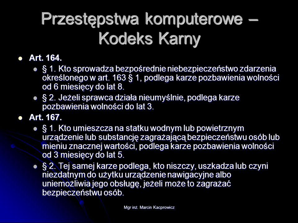 Mgr inż. Marcin Kacprowicz Przestępstwa komputerowe – Kodeks Karny Art. 164. Art. 164. § 1. Kto sprowadza bezpośrednie niebezpieczeństwo zdarzenia okr