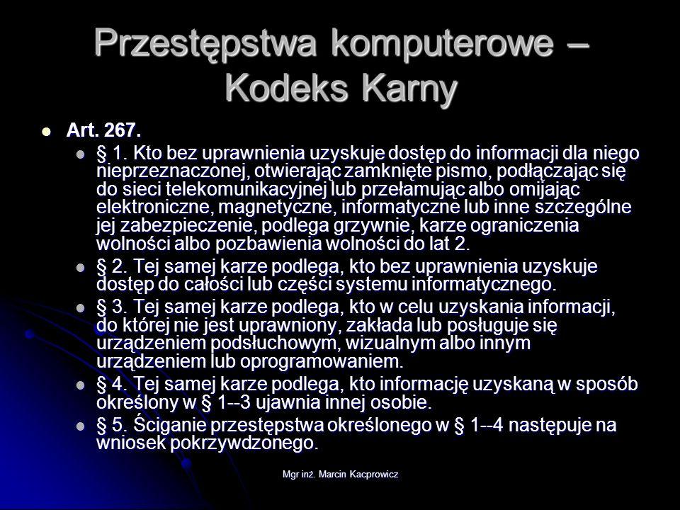 Mgr inż. Marcin Kacprowicz Przestępstwa komputerowe – Kodeks Karny Art. 267. Art. 267. § 1. Kto bez uprawnienia uzyskuje dostęp do informacji dla nieg