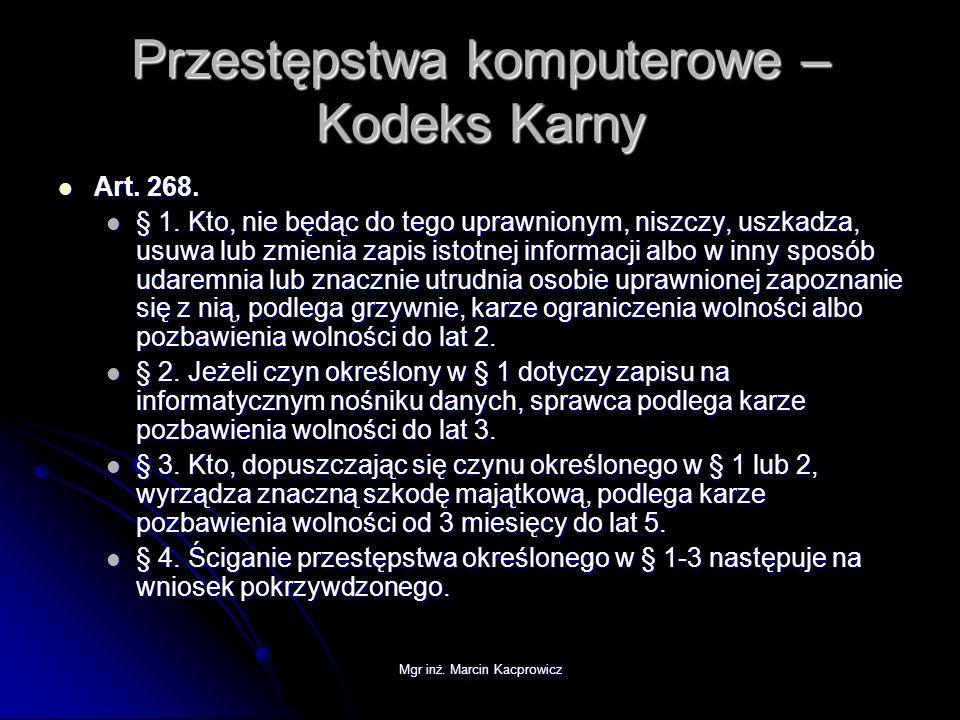 Mgr inż. Marcin Kacprowicz Przestępstwa komputerowe – Kodeks Karny Art. 268. Art. 268. § 1. Kto, nie będąc do tego uprawnionym, niszczy, uszkadza, usu