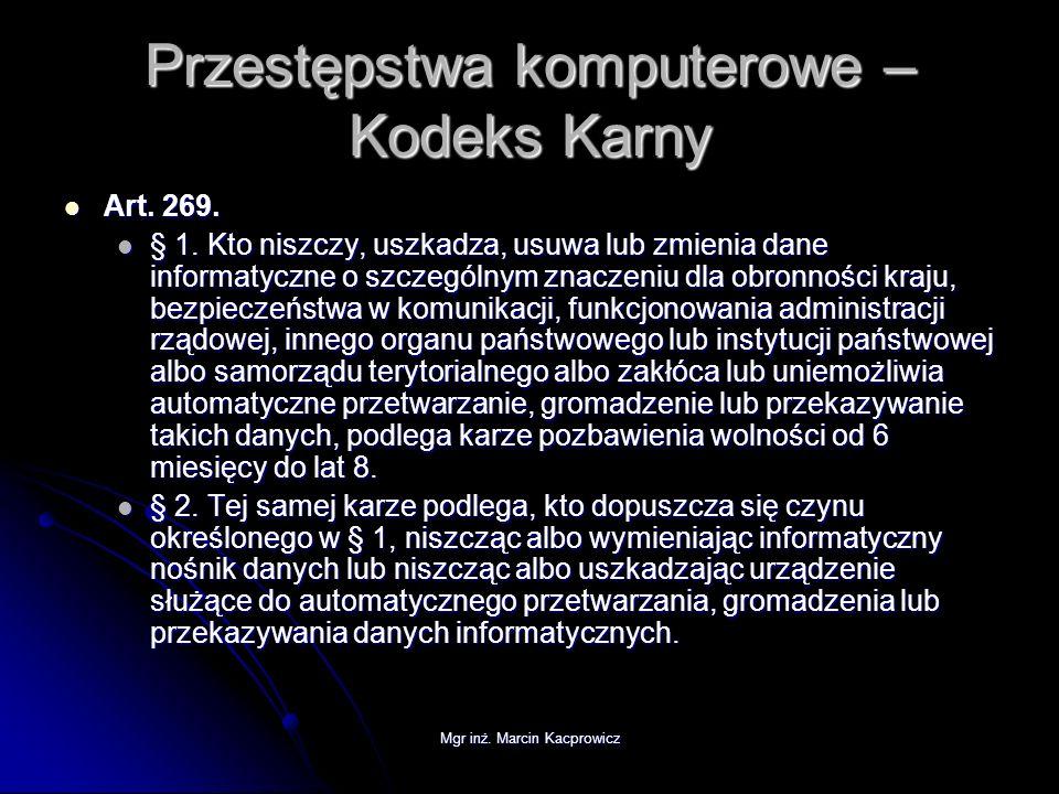 Mgr inż. Marcin Kacprowicz Przestępstwa komputerowe – Kodeks Karny Art. 269. Art. 269. § 1. Kto niszczy, uszkadza, usuwa lub zmienia dane informatyczn