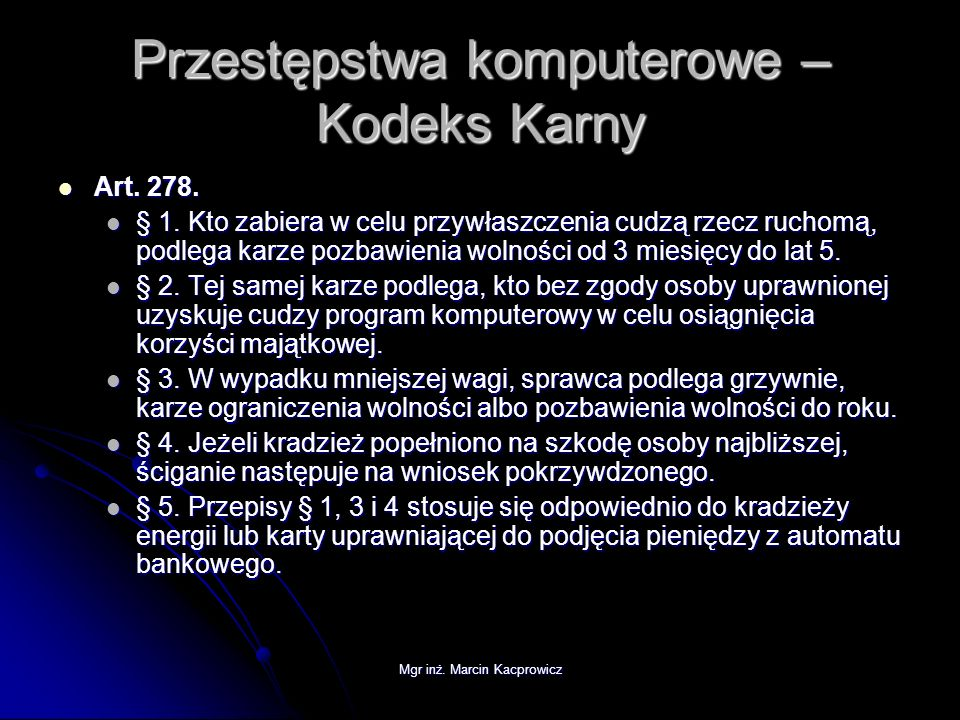 Mgr inż. Marcin Kacprowicz Przestępstwa komputerowe – Kodeks Karny Art. 278. Art. 278. § 1. Kto zabiera w celu przywłaszczenia cudzą rzecz ruchomą, po
