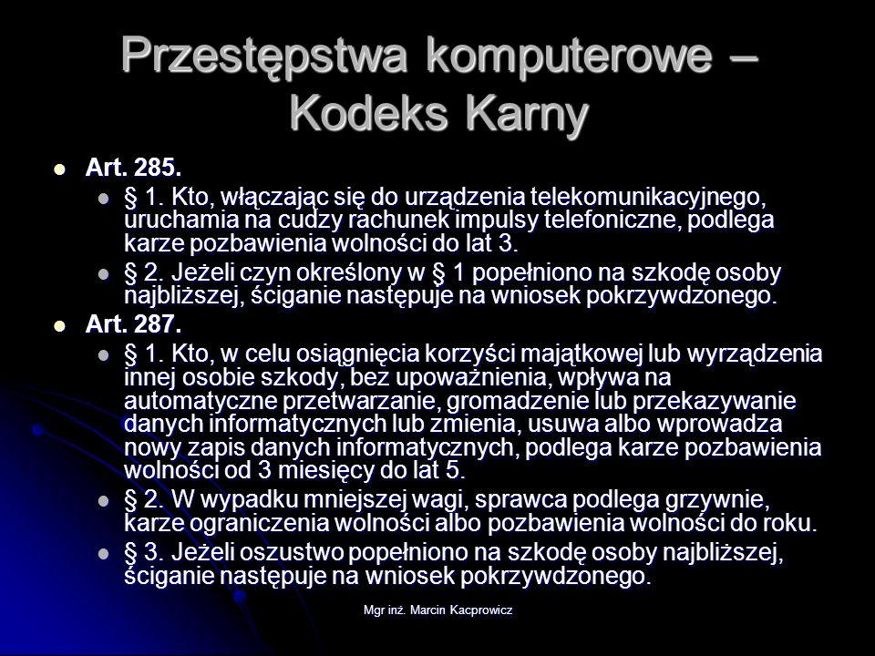 Mgr inż. Marcin Kacprowicz Przestępstwa komputerowe – Kodeks Karny Art. 285. Art. 285. § 1. Kto, włączając się do urządzenia telekomunikacyjnego, uruc