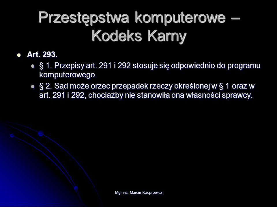 Mgr inż. Marcin Kacprowicz Przestępstwa komputerowe – Kodeks Karny Art. 293. Art. 293. § 1. Przepisy art. 291 i 292 stosuje się odpowiednio do program