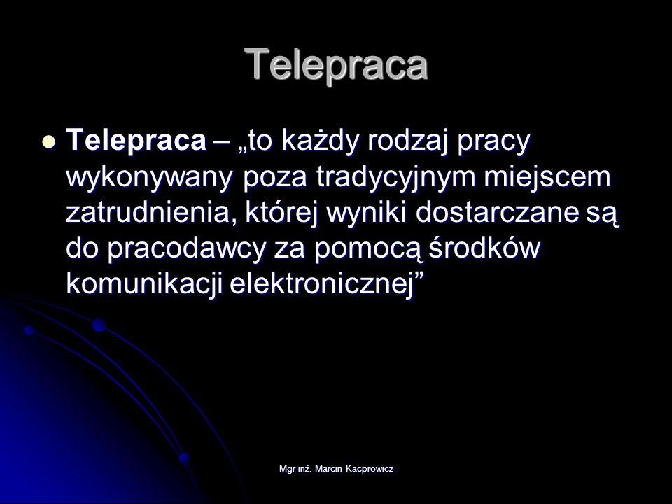 Mgr inż. Marcin Kacprowicz Telepraca Telepraca – to każdy rodzaj pracy wykonywany poza tradycyjnym miejscem zatrudnienia, której wyniki dostarczane są