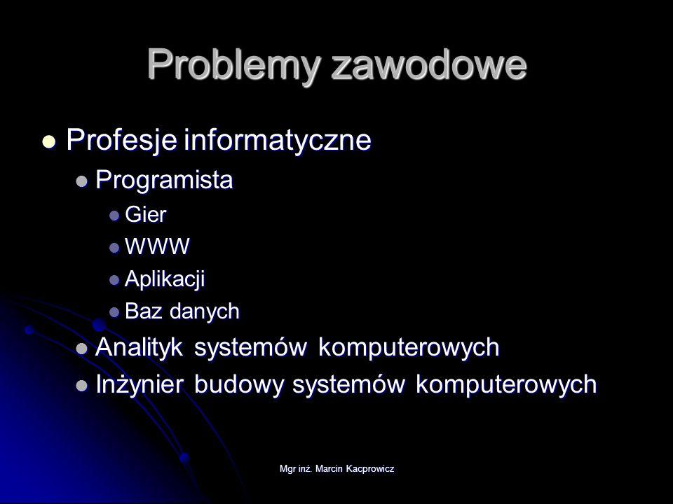 Mgr inż. Marcin Kacprowicz Problemy zawodowe Profesje informatyczne Profesje informatyczne Programista Programista Gier Gier WWW WWW Aplikacji Aplikac